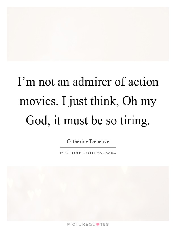 I'm not an admirer of action movies. I just think, Oh my God, it must be so tiring Picture Quote #1