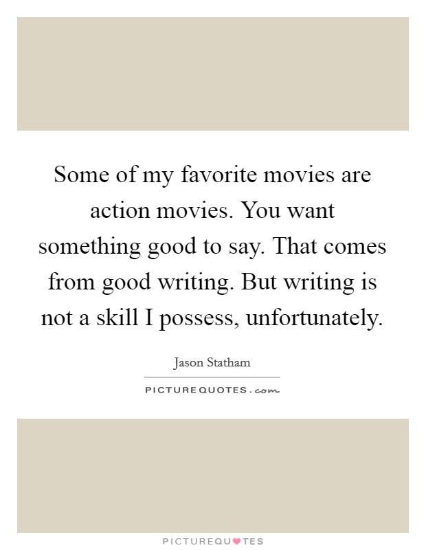 Some of my favorite movies are action movies. You want something good to say. That comes from good writing. But writing is not a skill I possess, unfortunately Picture Quote #1