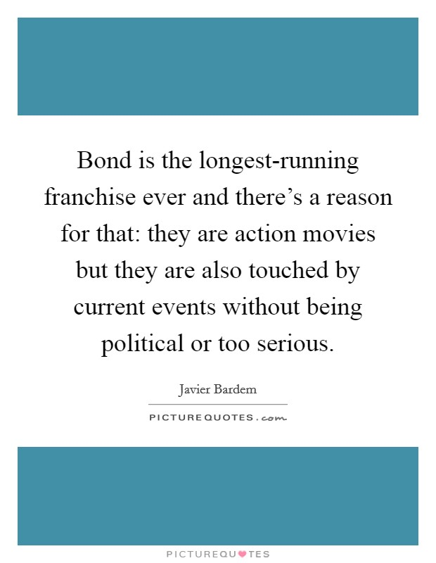 Bond is the longest-running franchise ever and there's a reason for that: they are action movies but they are also touched by current events without being political or too serious Picture Quote #1