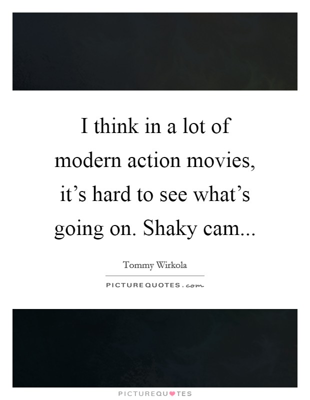 I think in a lot of modern action movies, it's hard to see what's going on. Shaky cam Picture Quote #1