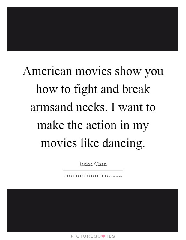 American movies show you how to fight and break armsand necks. I want to make the action in my movies like dancing Picture Quote #1