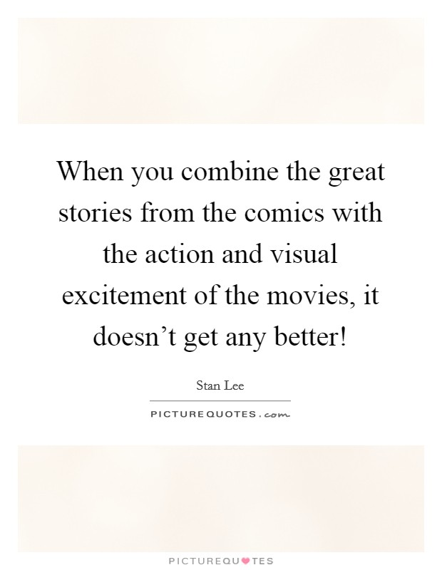 When you combine the great stories from the comics with the action and visual excitement of the movies, it doesn't get any better! Picture Quote #1