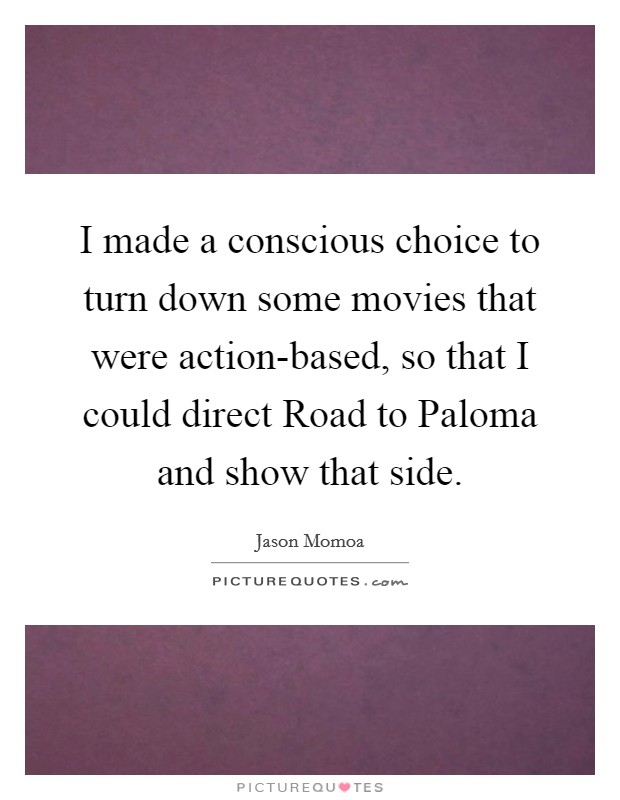 I made a conscious choice to turn down some movies that were action-based, so that I could direct Road to Paloma and show that side Picture Quote #1