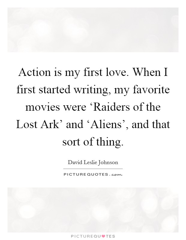 Action is my first love. When I first started writing, my favorite movies were 'Raiders of the Lost Ark' and 'Aliens', and that sort of thing Picture Quote #1