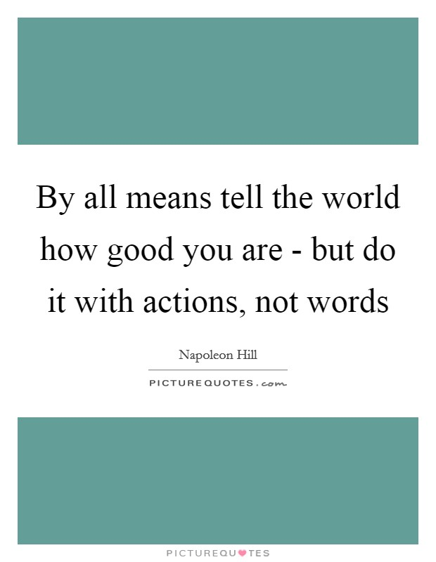 By all means tell the world how good you are - but do it with actions, not words Picture Quote #1