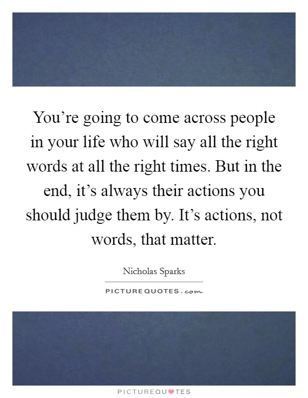 You're going to come across people in your life who will say all the right words at all the right times. But in the end, it's always their actions you should judge them by. It's actions, not words, that matter Picture Quote #1