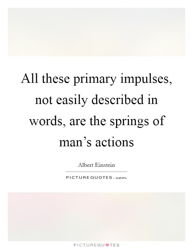 All these primary impulses, not easily described in words, are the springs of man's actions Picture Quote #1