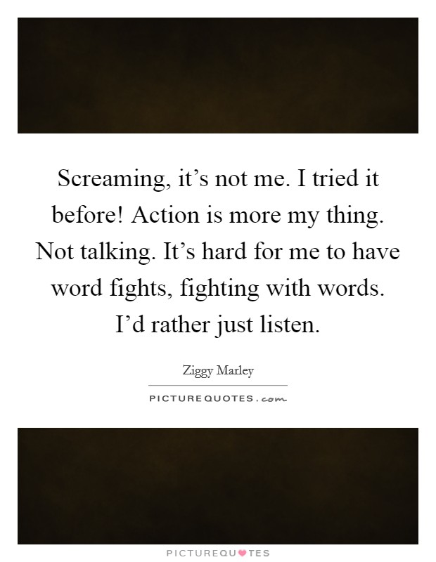 Screaming, it's not me. I tried it before! Action is more my thing. Not talking. It's hard for me to have word fights, fighting with words. I'd rather just listen Picture Quote #1