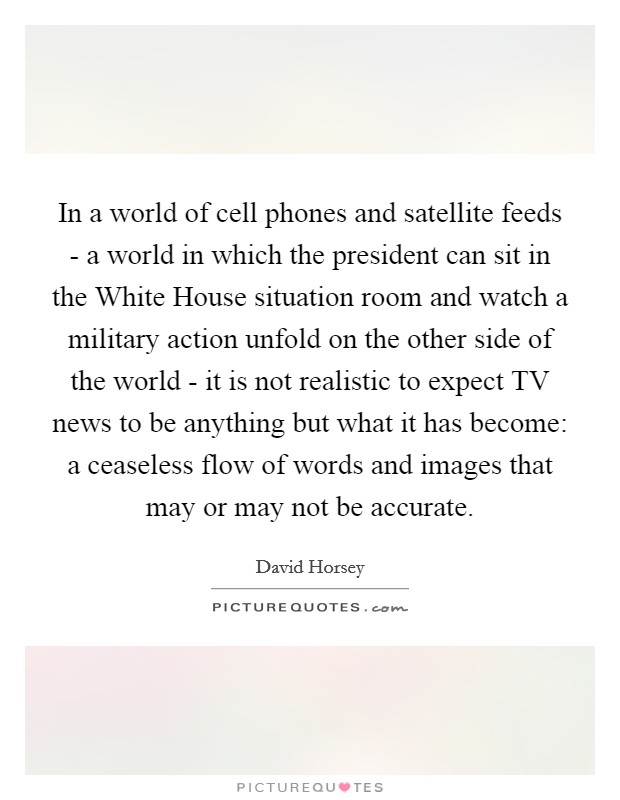 In a world of cell phones and satellite feeds - a world in which the president can sit in the White House situation room and watch a military action unfold on the other side of the world - it is not realistic to expect TV news to be anything but what it has become: a ceaseless flow of words and images that may or may not be accurate Picture Quote #1