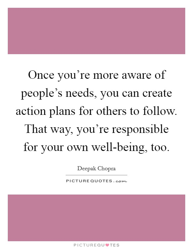 Once you're more aware of people's needs, you can create action plans for others to follow. That way, you're responsible for your own well-being, too Picture Quote #1