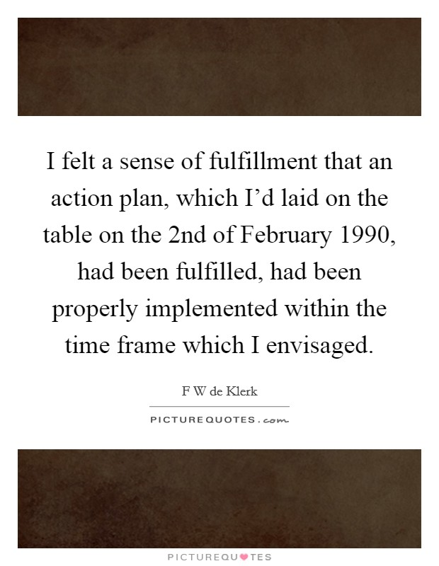 I felt a sense of fulfillment that an action plan, which I'd laid on the table on the 2nd of February 1990, had been fulfilled, had been properly implemented within the time frame which I envisaged Picture Quote #1