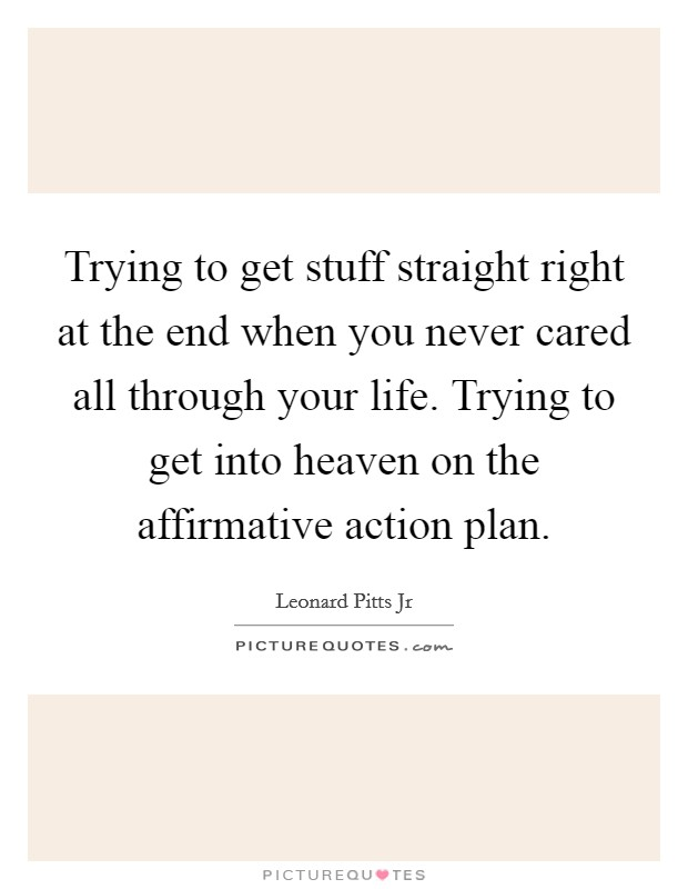 Trying to get stuff straight right at the end when you never cared all through your life. Trying to get into heaven on the affirmative action plan Picture Quote #1