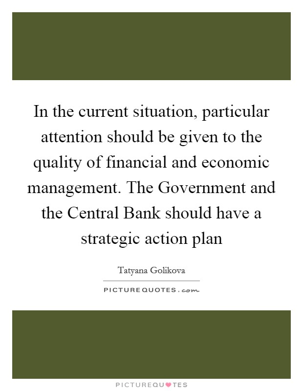 In the current situation, particular attention should be given to the quality of financial and economic management. The Government and the Central Bank should have a strategic action plan Picture Quote #1
