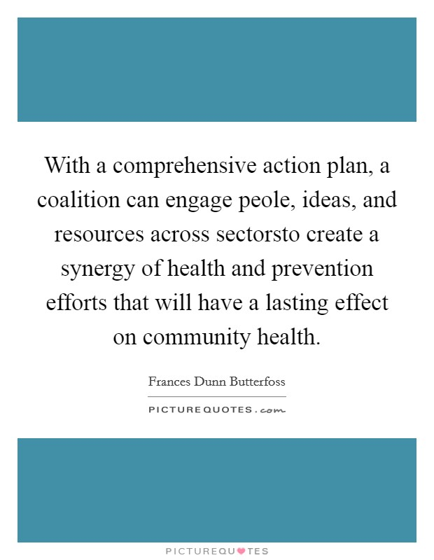 With a comprehensive action plan, a coalition can engage peole, ideas, and resources across sectorsto create a synergy of health and prevention efforts that will have a lasting effect on community health Picture Quote #1