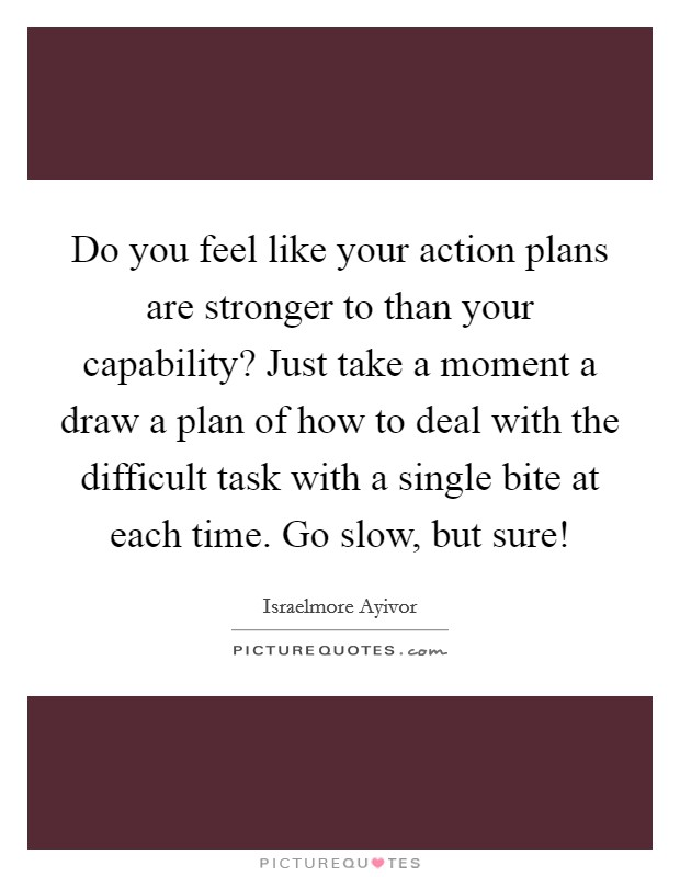 Do you feel like your action plans are stronger to than your capability? Just take a moment a draw a plan of how to deal with the difficult task with a single bite at each time. Go slow, but sure! Picture Quote #1