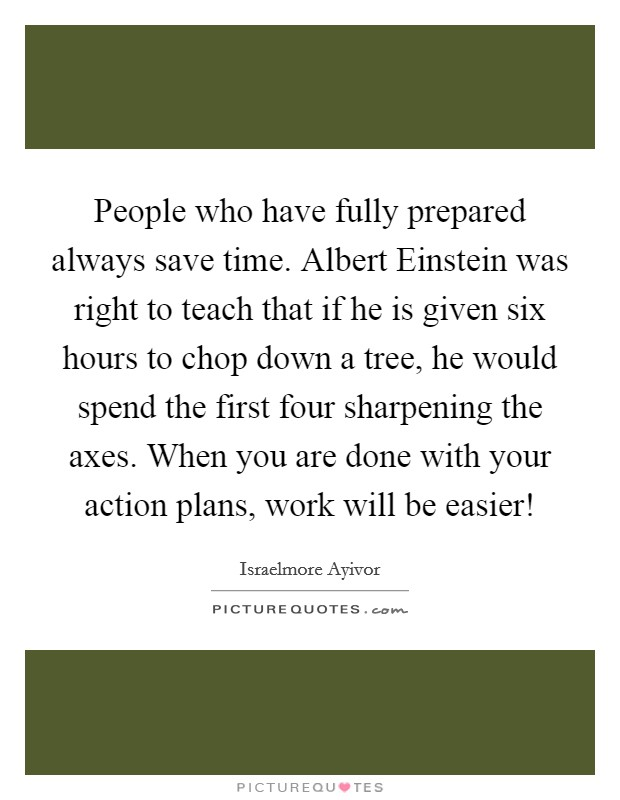People who have fully prepared always save time. Albert Einstein was right to teach that if he is given six hours to chop down a tree, he would spend the first four sharpening the axes. When you are done with your action plans, work will be easier! Picture Quote #1