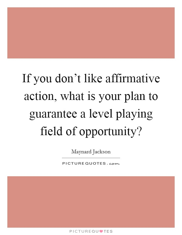 If you don't like affirmative action, what is your plan to guarantee a level playing field of opportunity? Picture Quote #1