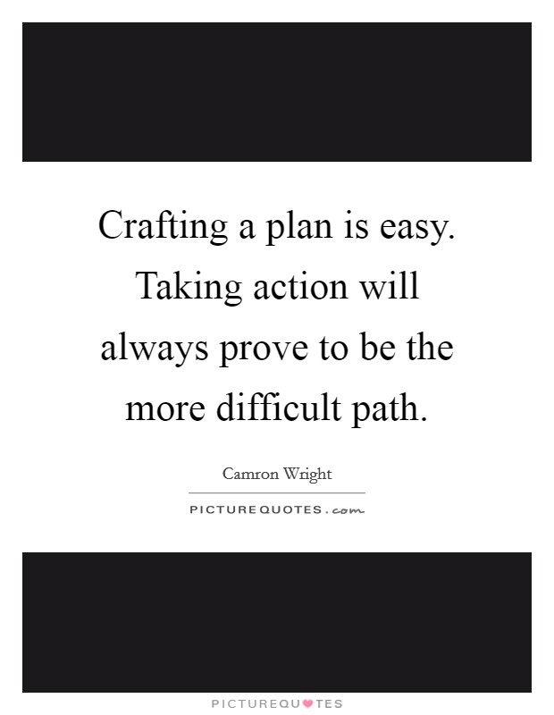 Crafting a plan is easy. Taking action will always prove to be the more difficult path Picture Quote #1