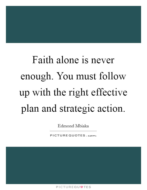 Faith alone is never enough. You must follow up with the right effective plan and strategic action Picture Quote #1