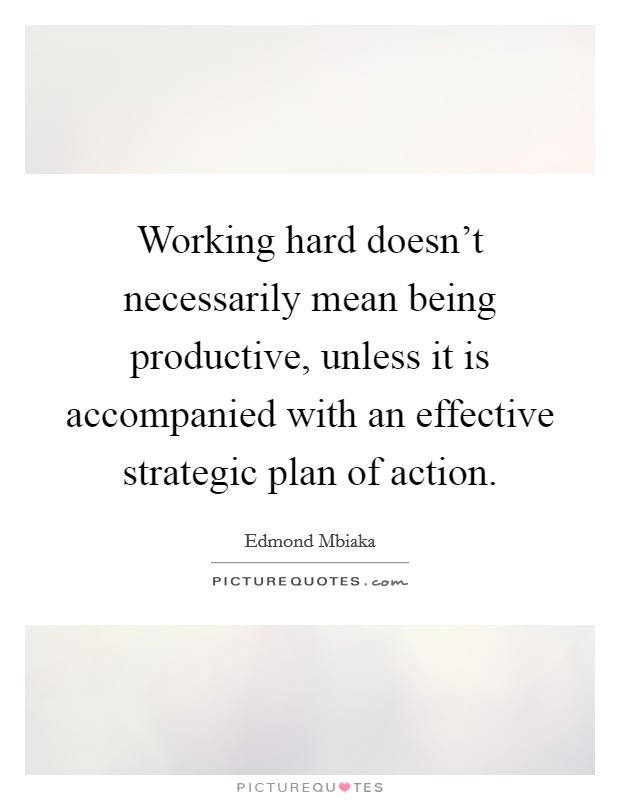 Working hard doesn't necessarily mean being productive, unless it is accompanied with an effective strategic plan of action Picture Quote #1
