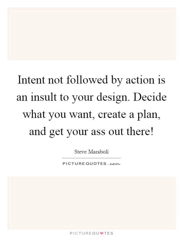 Intent not followed by action is an insult to your design. Decide what you want, create a plan, and get your ass out there! Picture Quote #1