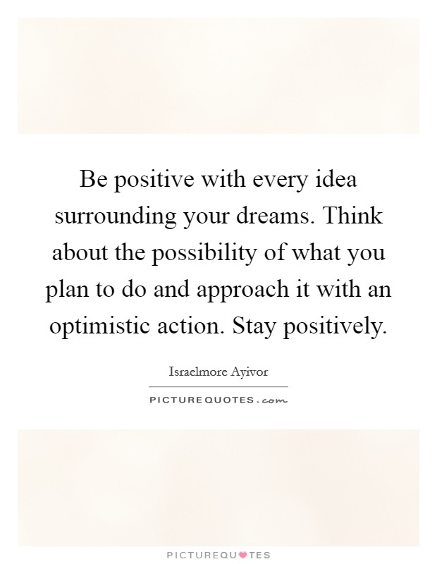 Be positive with every idea surrounding your dreams. Think about the possibility of what you plan to do and approach it with an optimistic action. Stay positively Picture Quote #1