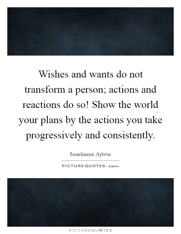 Wishes and wants do not transform a person; actions and reactions do so! Show the world your plans by the actions you take progressively and consistently Picture Quote #1
