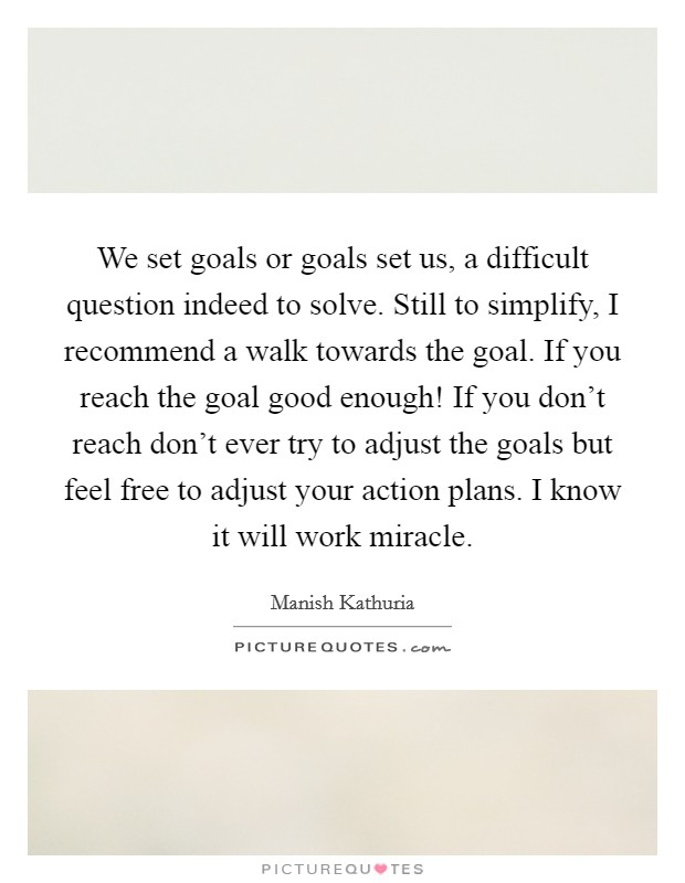We set goals or goals set us, a difficult question indeed to solve. Still to simplify, I recommend a walk towards the goal. If you reach the goal good enough! If you don't reach don't ever try to adjust the goals but feel free to adjust your action plans. I know it will work miracle Picture Quote #1