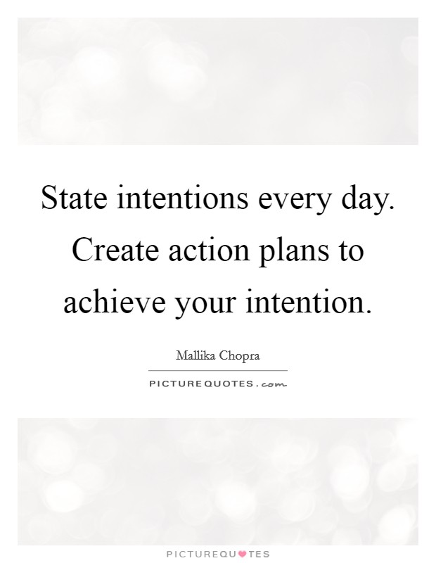 State intentions every day. Create action plans to achieve your intention Picture Quote #1