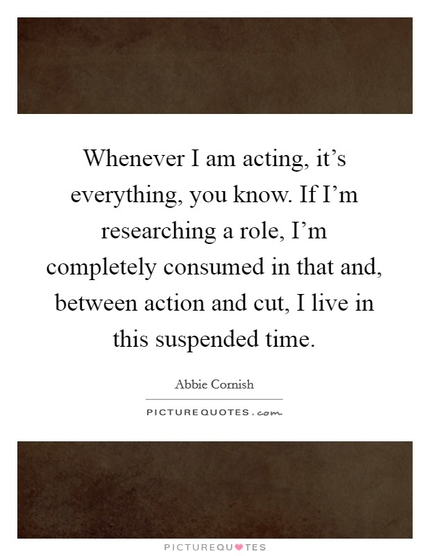 Whenever I am acting, it's everything, you know. If I'm researching a role, I'm completely consumed in that and, between action and cut, I live in this suspended time Picture Quote #1