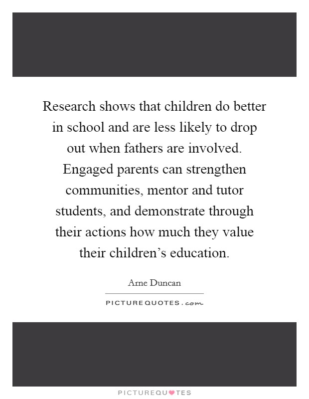 Research shows that children do better in school and are less likely to drop out when fathers are involved. Engaged parents can strengthen communities, mentor and tutor students, and demonstrate through their actions how much they value their children's education Picture Quote #1