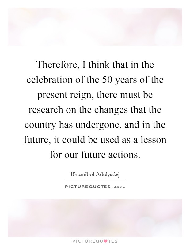 Therefore, I think that in the celebration of the 50 years of the present reign, there must be research on the changes that the country has undergone, and in the future, it could be used as a lesson for our future actions Picture Quote #1