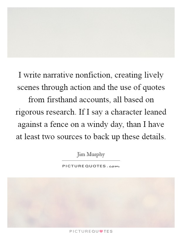 I write narrative nonfiction, creating lively scenes through action and the use of quotes from firsthand accounts, all based on rigorous research. If I say a character leaned against a fence on a windy day, than I have at least two sources to back up these details Picture Quote #1