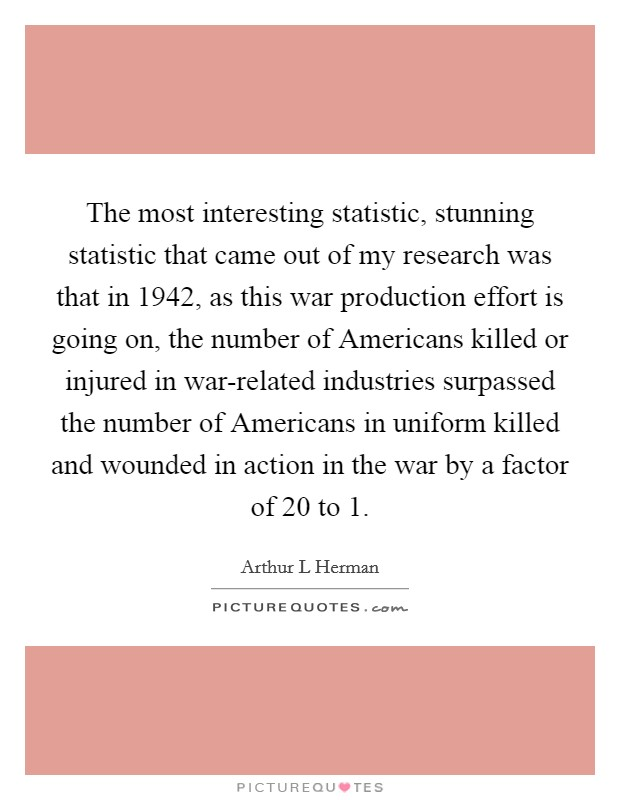 The most interesting statistic, stunning statistic that came out of my research was that in 1942, as this war production effort is going on, the number of Americans killed or injured in war-related industries surpassed the number of Americans in uniform killed and wounded in action in the war by a factor of 20 to 1 Picture Quote #1