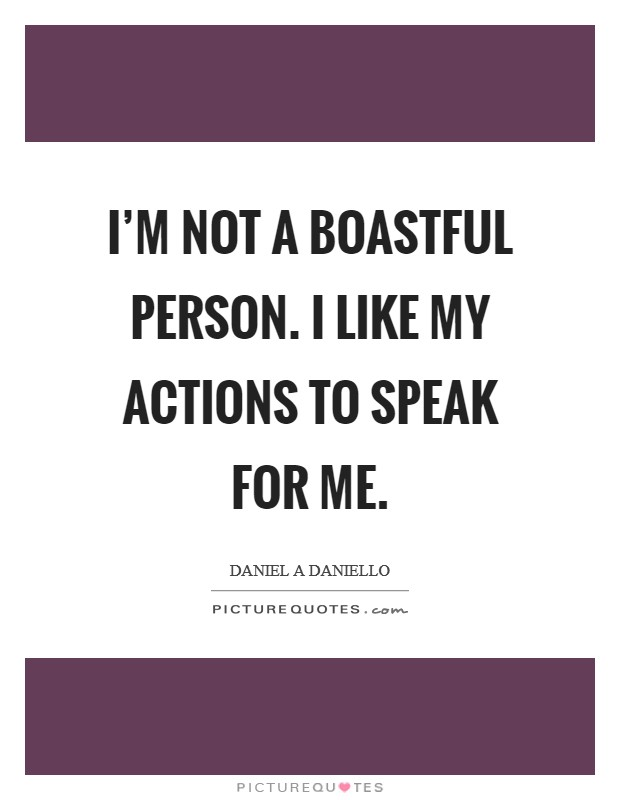 I'm not a boastful person. I like my actions to speak for me Picture Quote #1