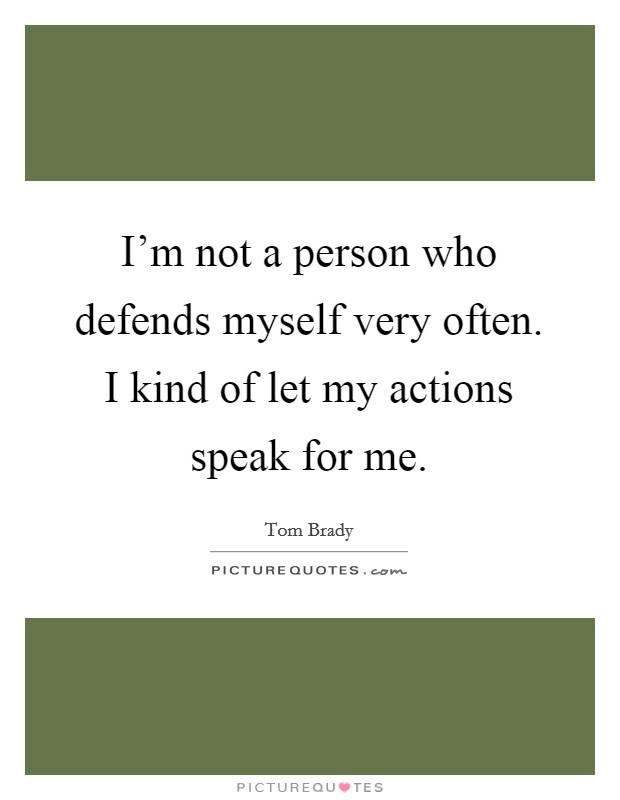 I'm not a person who defends myself very often. I kind of let my actions speak for me Picture Quote #1