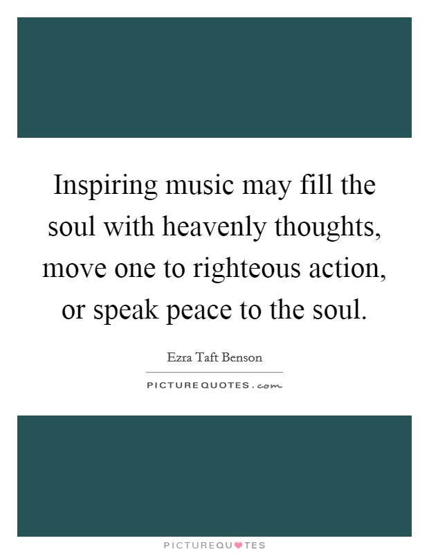 Inspiring music may fill the soul with heavenly thoughts, move one to righteous action, or speak peace to the soul Picture Quote #1