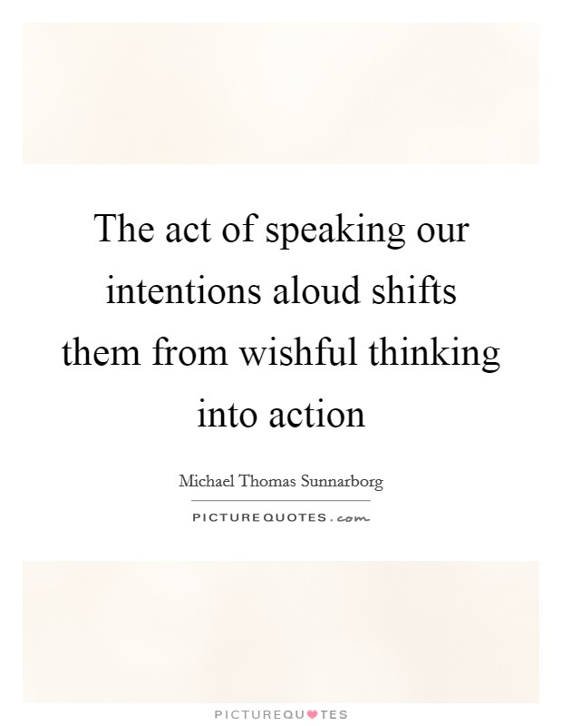 The act of speaking our intentions aloud shifts them from wishful thinking into action Picture Quote #1