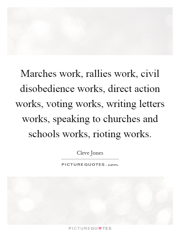 Marches work, rallies work, civil disobedience works, direct action works, voting works, writing letters works, speaking to churches and schools works, rioting works Picture Quote #1