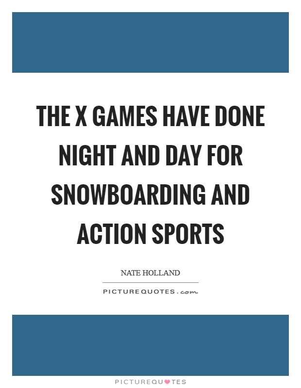 The X Games have done night and day for snowboarding and action sports Picture Quote #1