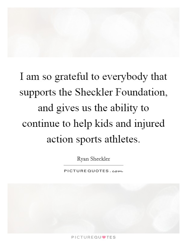 I am so grateful to everybody that supports the Sheckler Foundation, and gives us the ability to continue to help kids and injured action sports athletes Picture Quote #1