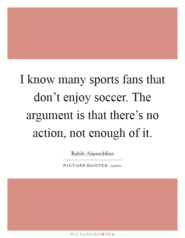 I know many sports fans that don't enjoy soccer. The argument is that there's no action, not enough of it Picture Quote #1