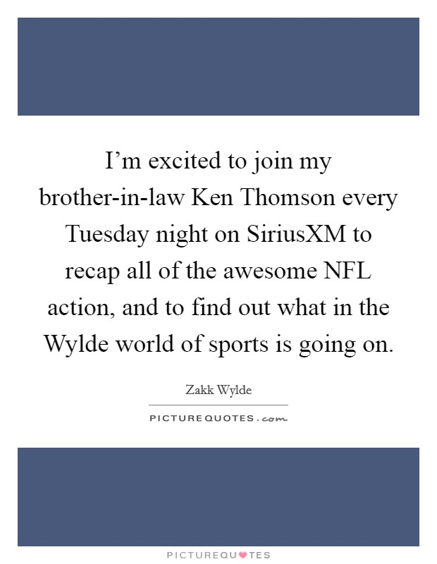 I'm excited to join my brother-in-law Ken Thomson every Tuesday night on SiriusXM to recap all of the awesome NFL action, and to find out what in the Wylde world of sports is going on. Picture Quote #1