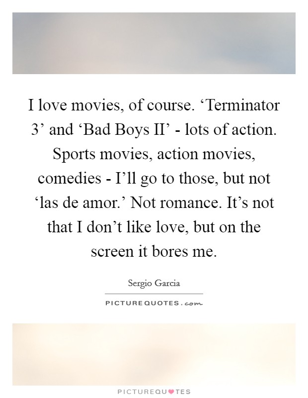 I love movies, of course. 'Terminator 3' and 'Bad Boys II' - lots of action. Sports movies, action movies, comedies - I'll go to those, but not 'las de amor.' Not romance. It's not that I don't like love, but on the screen it bores me Picture Quote #1