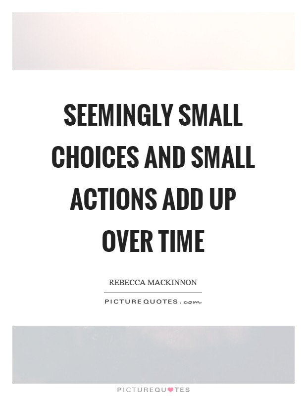 Seemingly small choices and small actions add up over time Picture Quote #1