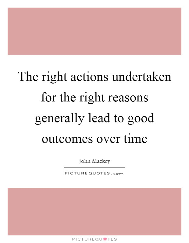 The right actions undertaken for the right reasons generally lead to good outcomes over time Picture Quote #1