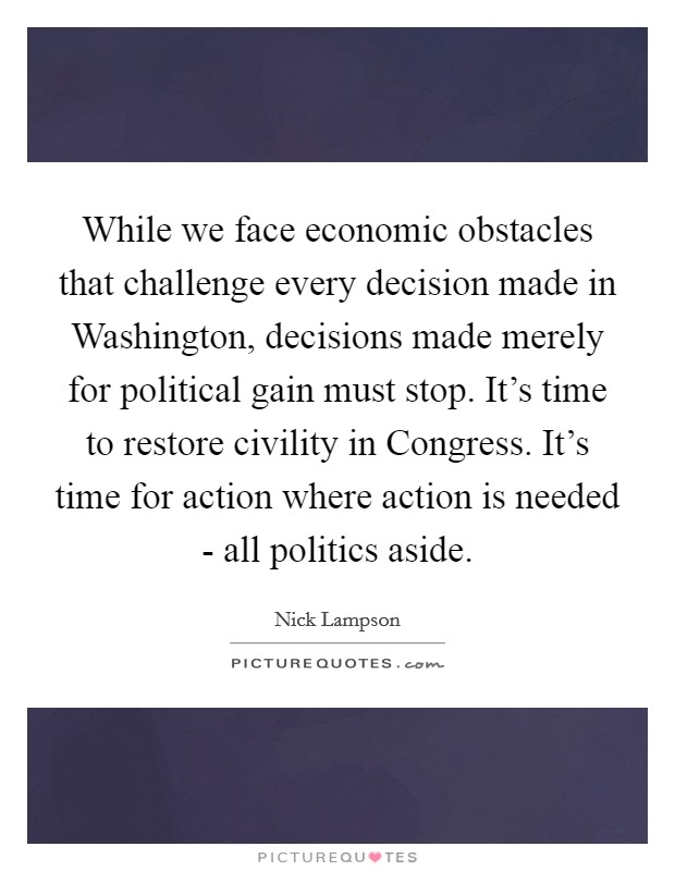 While we face economic obstacles that challenge every decision made in Washington, decisions made merely for political gain must stop. It's time to restore civility in Congress. It's time for action where action is needed - all politics aside Picture Quote #1