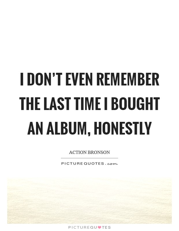 I don't even remember the last time I bought an album, honestly Picture Quote #1