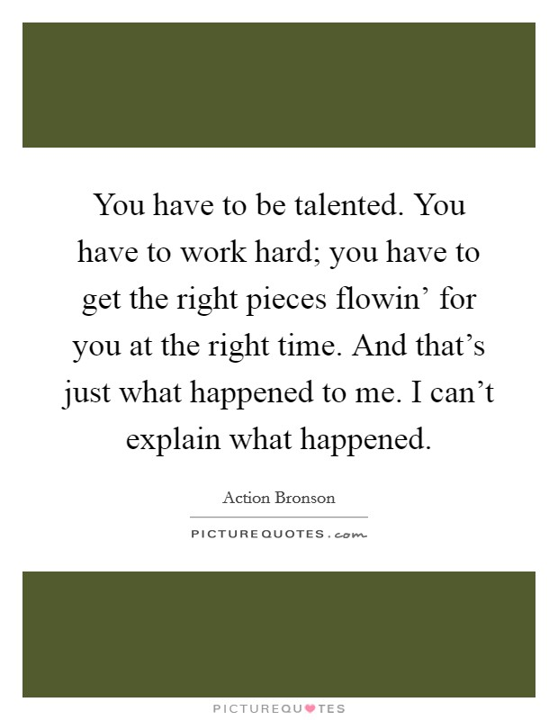 You have to be talented. You have to work hard; you have to get the right pieces flowin' for you at the right time. And that's just what happened to me. I can't explain what happened Picture Quote #1