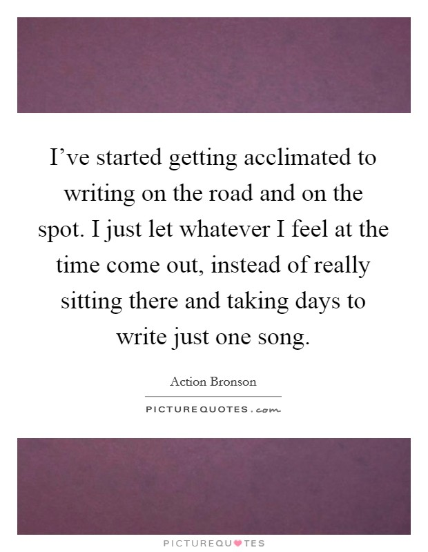 I've started getting acclimated to writing on the road and on the spot. I just let whatever I feel at the time come out, instead of really sitting there and taking days to write just one song Picture Quote #1